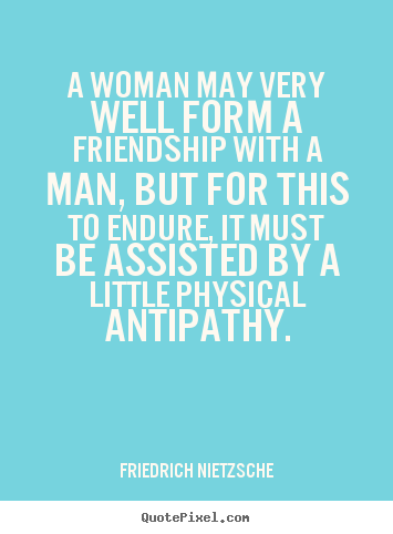 Quotes about friendship - A woman may very well form a friendship with a man, but for this to..