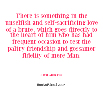 Edgar Allan Poe poster quote - There is something in the unselfish and self-sacrificing.. - Friendship quote