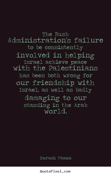 Friendship quote - The bush administration's failure to be consistently..