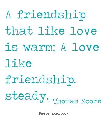 Friendship quotes - A friendship that like love is warm; a love like friendship,..