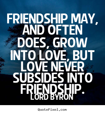 Friendship may, and often does, grow into love, but love never.. Lord Byron  friendship quotes