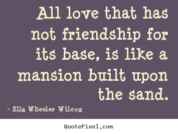 Ella Wheeler Wilcox picture quotes - All love that has not friendship for its base,.. - Friendship quotes