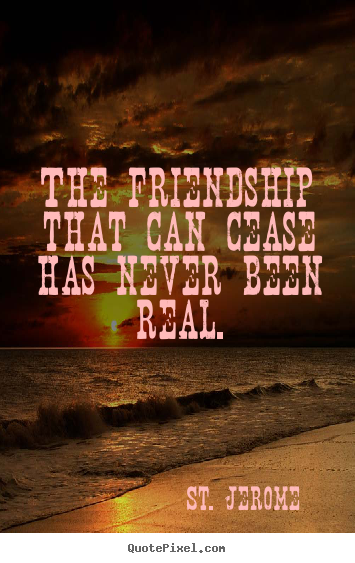 Quotes about friendship - The friendship that can cease has never been real.
