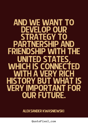 And we want to develop our strategy to partnership.. Aleksander Kwasniewski greatest friendship quotes