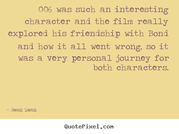 006 was such an interesting character and the film really explored his.. Sean Bean  friendship quote