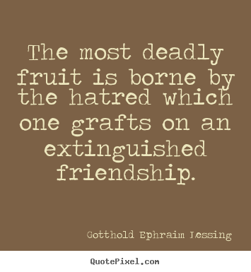 Friendship quote - The most deadly fruit is borne by the hatred which one grafts on an..