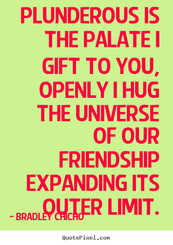 Quotes about friendship - Plunderous is the palate i gift to you, openly i hug the universe..
