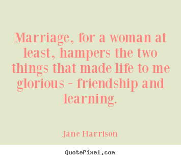 Jane Harrison picture quotes - Marriage, for a woman at least, hampers the two things that made life.. - Friendship sayings