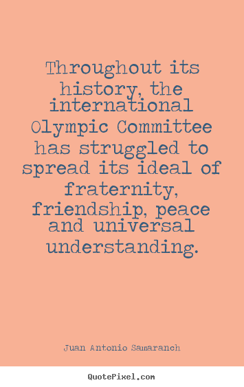 Throughout its history, the international olympic committee.. Juan Antonio Samaranch top friendship quotes