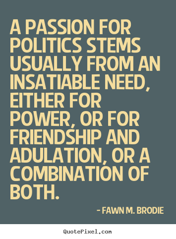 Friendship quote - A passion for politics stems usually from an insatiable need,..