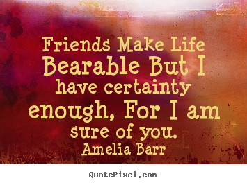 Sayings about friendship - Friends make life bearable but i have certainty enough,..