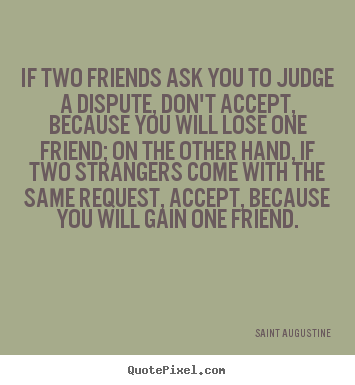 Saint Augustine picture quotes - If two friends ask you to judge a dispute, don't accept, because.. - Friendship quotes