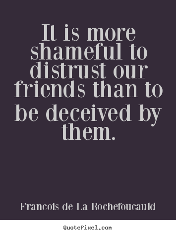 Friendship quote - It is more shameful to distrust our friends than to..