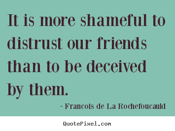 It is more shameful to distrust our friends than to be deceived by them. Francois De La Rochefoucauld best friendship quote