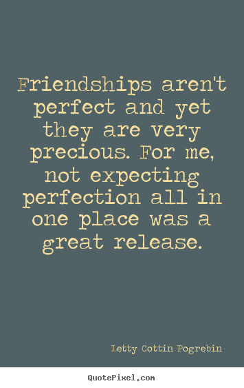 Letty Cottin Pogrebin picture quotes - Friendships aren't perfect and yet they are very.. - Friendship quotes