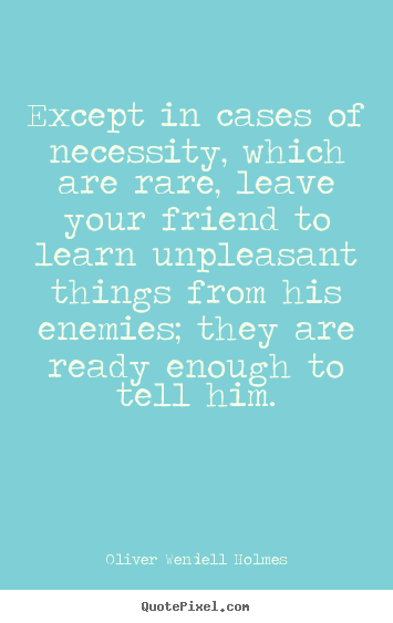 Except in cases of necessity, which are rare,.. Oliver Wendell Holmes top friendship quote