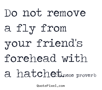 Do not remove a fly from your friend's forehead.. Chinese Proverb great friendship quotes