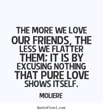 Quotes about friendship - The more we love our friends, the less we flatter them;..