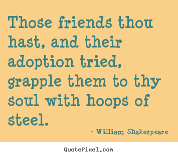 William Shakespeare photo quote - Those friends thou hast, and their adoption tried,.. - Friendship quotes