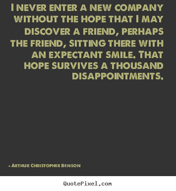 Create custom picture quotes about friendship - I never enter a new company without the hope that i may discover a friend,..