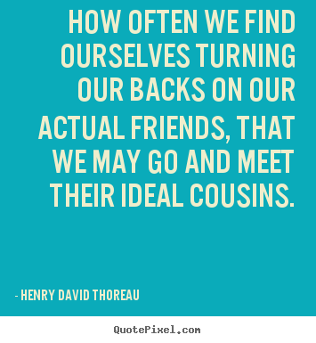 Make custom picture quotes about friendship - How often we find ourselves turning our backs on our actual friends,..
