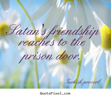 Quote about friendship - Satan's friendship reaches to the prison door.