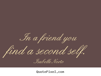 Quotes about friendship - In a friend you find a second self.
