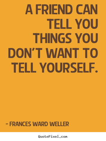 Quotes about friendship - A friend can tell you things you don't want to tell yourself.