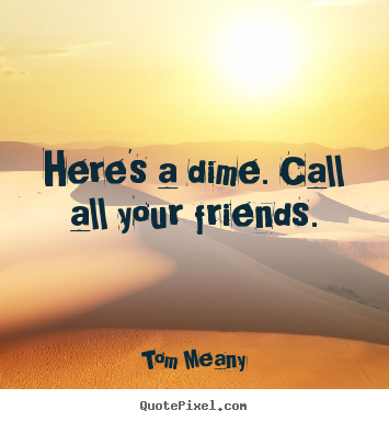 Here's a dime. call all your friends. Tom Meany best friendship quotes