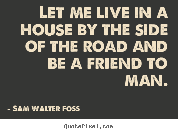 Make custom picture quotes about friendship - Let me live in a house by the side of the road and be a friend..