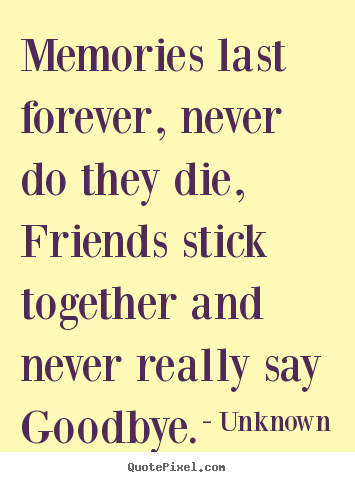 Quotes about friendship - Memories last forever, never do they die, friends..