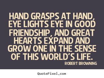 Create custom picture quotes about friendship - Hand grasps at hand, eye lights eye in good friendship,..