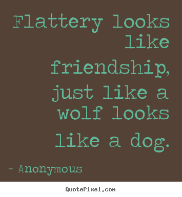 Quotes about friendship - Flattery looks like friendship, just like..