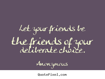 Let your friends be the friends of your deliberate choice. Anonymous best friendship quotes