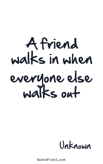 Unknown picture quotes - A friend walks in when everyone else walks out - Friendship sayings