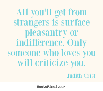 All you'll get from strangers is surface pleasantry.. Judith Crist  friendship quotes