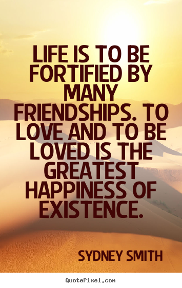 Create picture quotes about friendship - Life is to be fortified by many friendships. to love..
