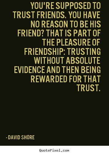 You're supposed to trust friends. you have no.. David Shore top friendship quotes