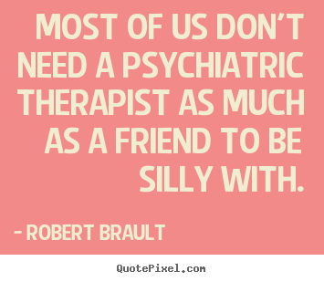 Robert Brault picture quotes - Most of us don't need a psychiatric therapist.. - Friendship quotes