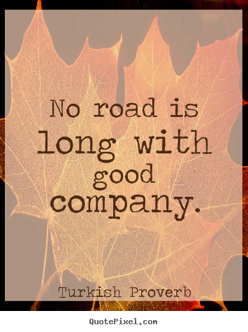 Friendship quotes - No road is long with good company.
