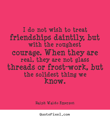 I do not wish to treat friendships daintily, but.. Ralph Waldo Emerson great friendship quotes