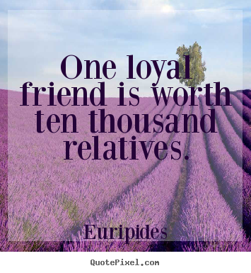 Quotes about friendship - One loyal friend is worth ten thousand relatives.