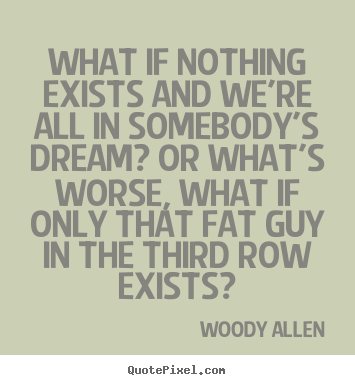 Design your own picture quotes about friendship - What if nothing exists and we're all in somebody's dream? or what's worse,..