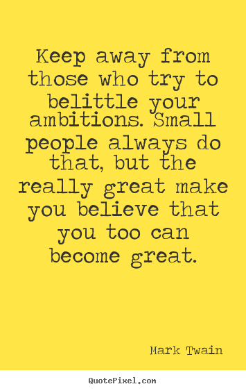 Quote about friendship - Keep away from those who try to belittle your ambitions...