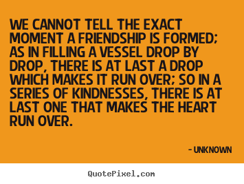 Diy picture quote about friendship - We cannot tell the exact moment a friendship is formed; as in filling..
