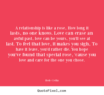 A relationship is like a rose, how long it lasts, no one knows. love.. Rob Cella greatest friendship quotes