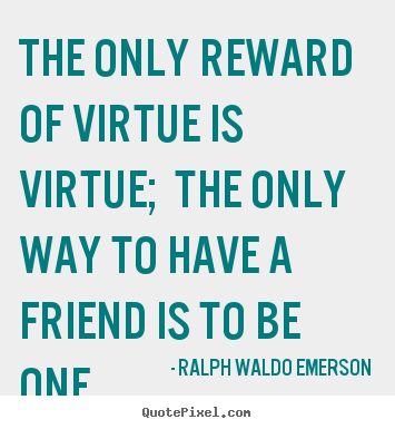 The only reward of virtue is virtue; the only.. Ralph Waldo Emerson best friendship quotes