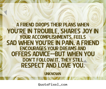 A friend drops their plans when you're in trouble,.. Unknown great friendship quotes