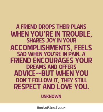 A friend drops their plans when you're in trouble,.. Unknown top friendship quotes