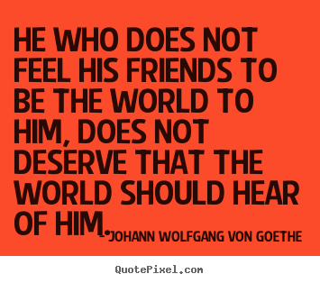 He who does not feel his friends to be the world to.. Johann Wolfgang Von Goethe  friendship quote